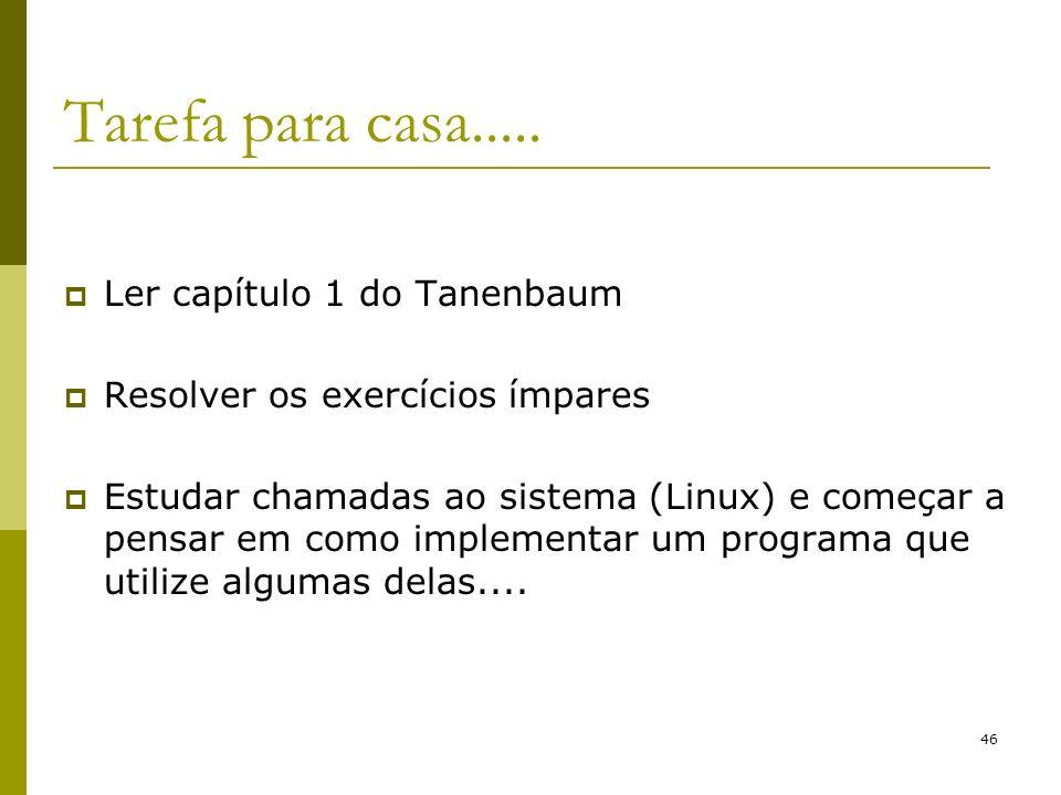 46 Tarefa para casa..... Ler capítulo 1 do Tanenbaum Resolver os exercícios ímpares Estudar chamadas ao sistema (Linux) e começar a pensar em como imp