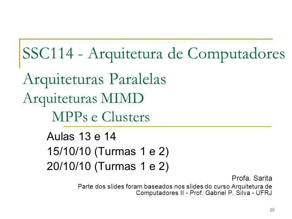 30 SSC114 - Arquitetura de Computadores Arquiteturas Paralelas Arquiteturas MIMD MPPs e Clusters Aulas 13 e 14 15/10/10 (Turmas 1 e 2) 20/10/10 (Turma