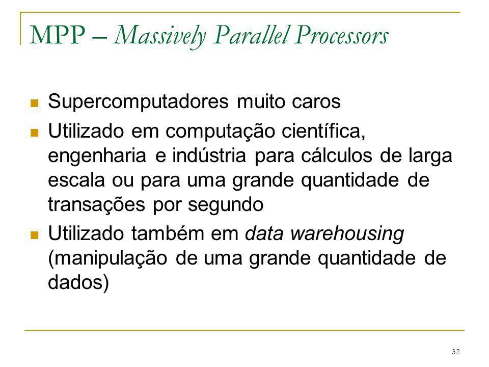 33 MPP – Massively Parallel Processors Composto por CPUs padrões Intel Pentium Sun UltraSPARC IBM PowerPC O que faz a diferença nos MPPs é a rede de interconexão proprietária de alta performance projetada para mover mensagens com baixa latência a uma alta bandwidth Outra característica é a alta capacidade de E/S Hardware e software especiais para tratar tolerância a falhas (monitoramento do sistema, detecção e recuperação das falhas) Exemplo: BlueGene