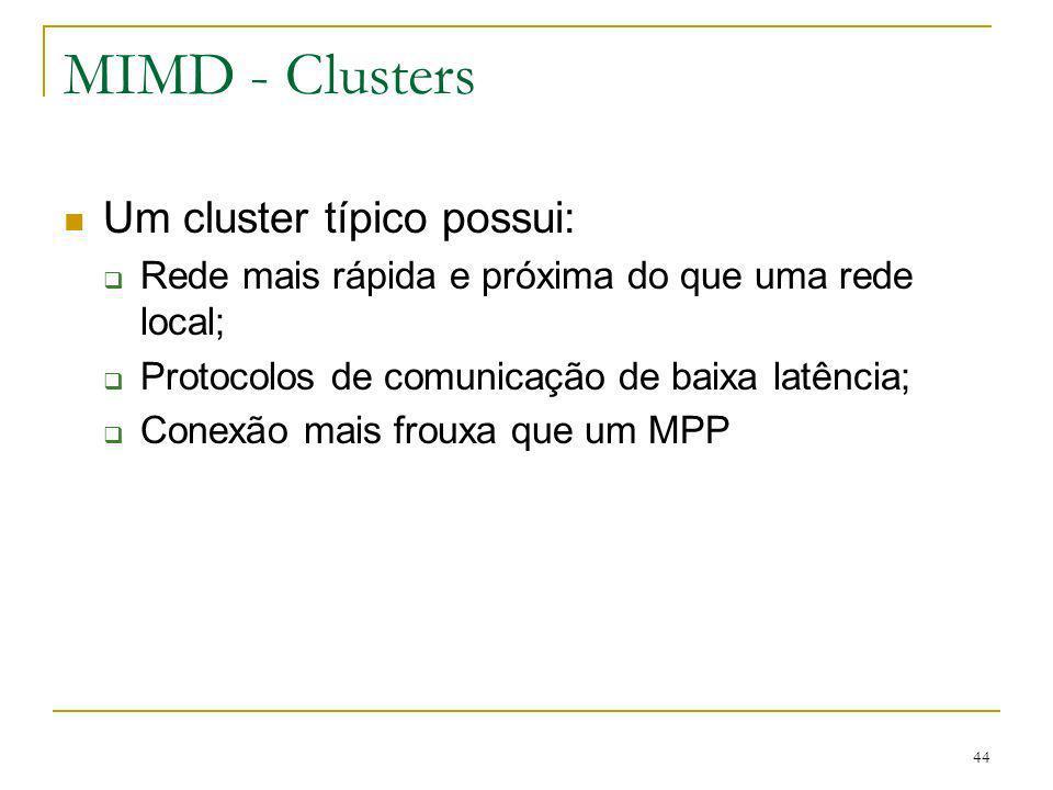 44 MIMD - Clusters Um cluster típico possui: Rede mais rápida e próxima do que uma rede local; Protocolos de comunicação de baixa latência; Conexão ma