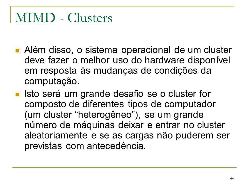 47 MIMD - Clusters Duas organizações de clusters podem ser consideradas: Centralizados Cluster de estações de trabalho ou PCs, instalados em um rack em uma sala Normalmente são máquinas homogêneas e não possuem outros periféricos que não placas de rede e discos Chamados de COW (Cluster of Workstation)