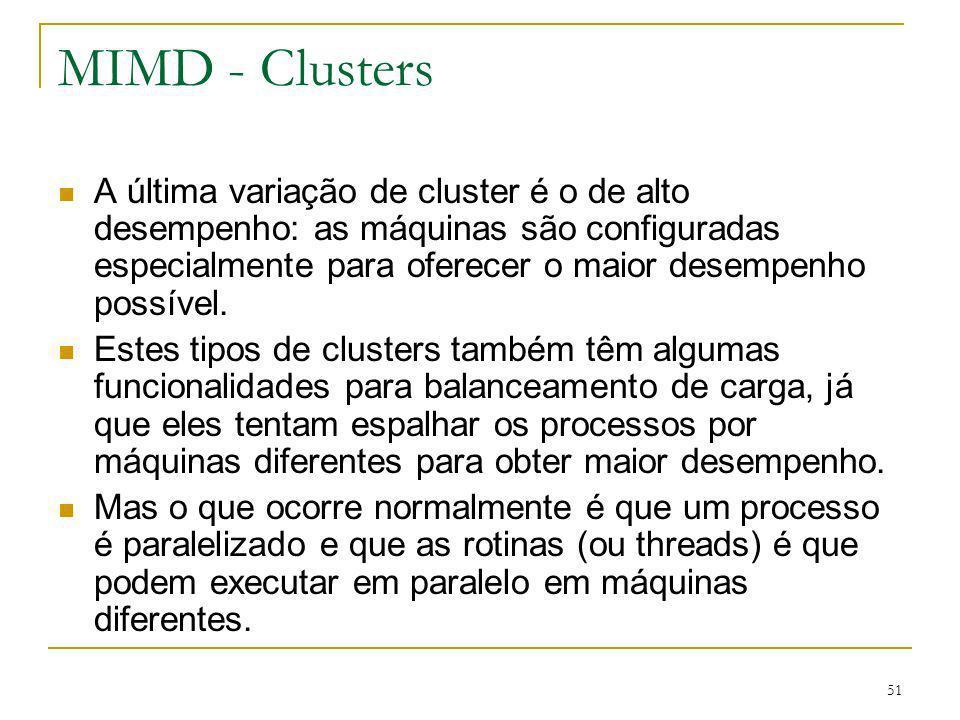 51 MIMD - Clusters A última variação de cluster é o de alto desempenho: as máquinas são configuradas especialmente para oferecer o maior desempenho po