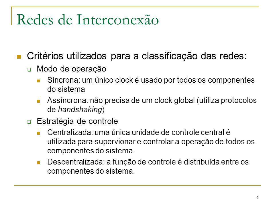6 Redes de Interconexão Critérios utilizados para a classificação das redes: Modo de operação Síncrona: um único clock é usado por todos os componente