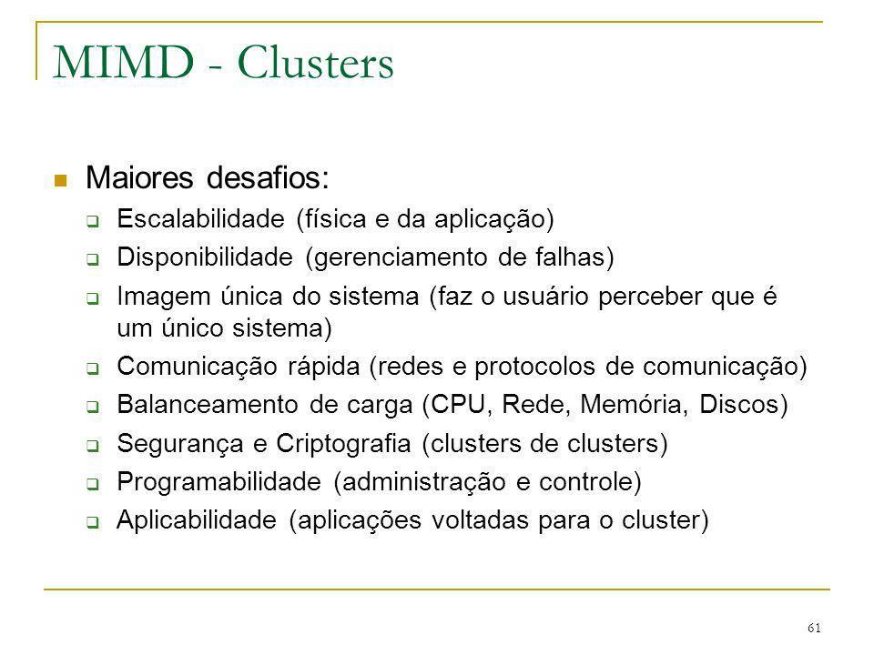 61 MIMD - Clusters Maiores desafios: Escalabilidade (física e da aplicação) Disponibilidade (gerenciamento de falhas) Imagem única do sistema (faz o u
