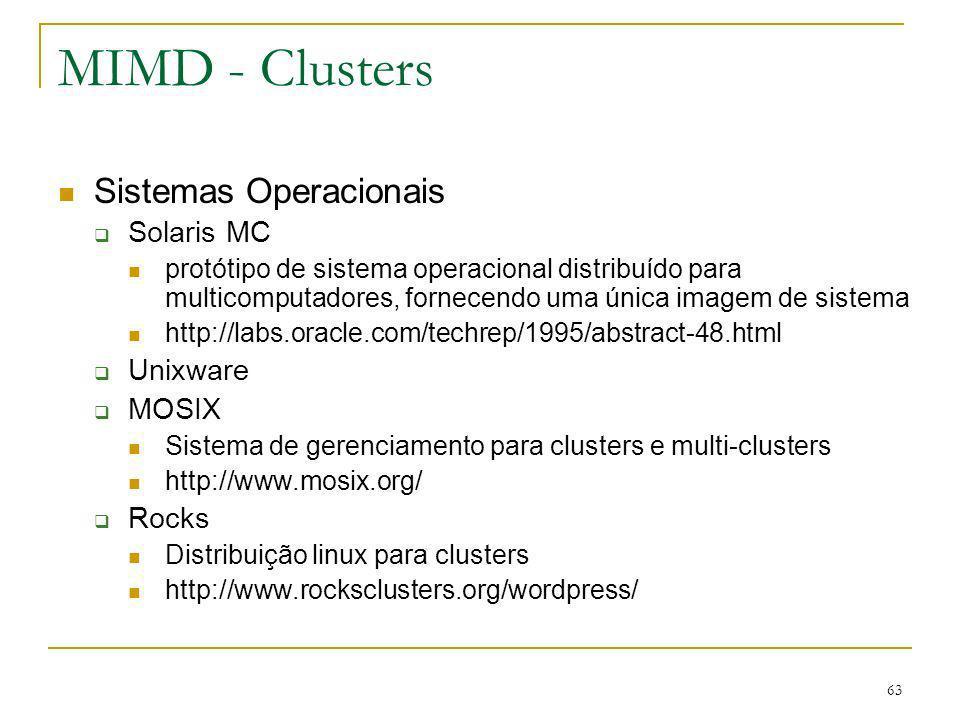 63 MIMD - Clusters Sistemas Operacionais Solaris MC protótipo de sistema operacional distribuído para multicomputadores, fornecendo uma única imagem d