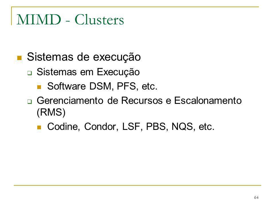 64 MIMD - Clusters Sistemas de execução Sistemas em Execução Software DSM, PFS, etc. Gerenciamento de Recursos e Escalonamento (RMS) Codine, Condor, L