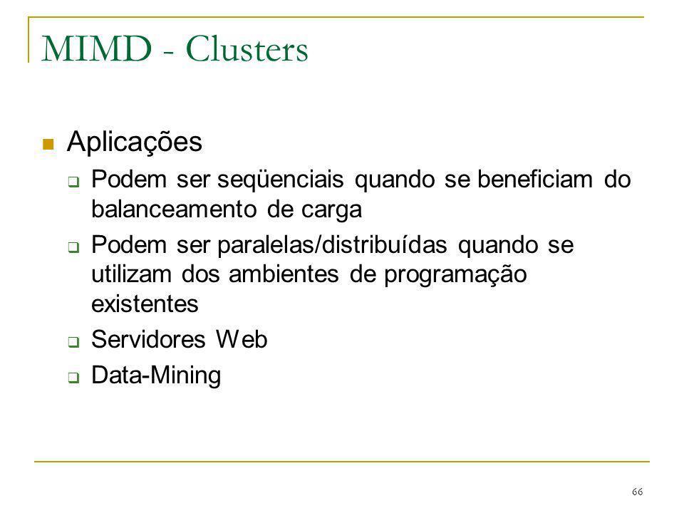 66 MIMD - Clusters Aplicações Podem ser seqüenciais quando se beneficiam do balanceamento de carga Podem ser paralelas/distribuídas quando se utilizam