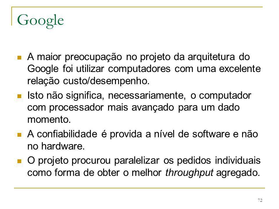 72 Google A maior preocupação no projeto da arquitetura do Google foi utilizar computadores com uma excelente relação custo/desempenho. Isto não signi