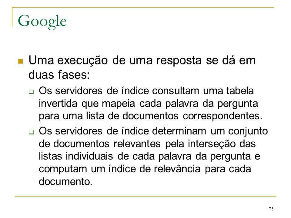 75 Google Uma execução de uma resposta se dá em duas fases: Os servidores de índice consultam uma tabela invertida que mapeia cada palavra da pergunta