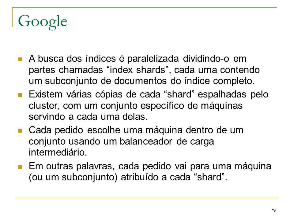 76 Google A busca dos índices é paralelizada dividindo-o em partes chamadas index shards, cada uma contendo um subconjunto de documentos do índice com