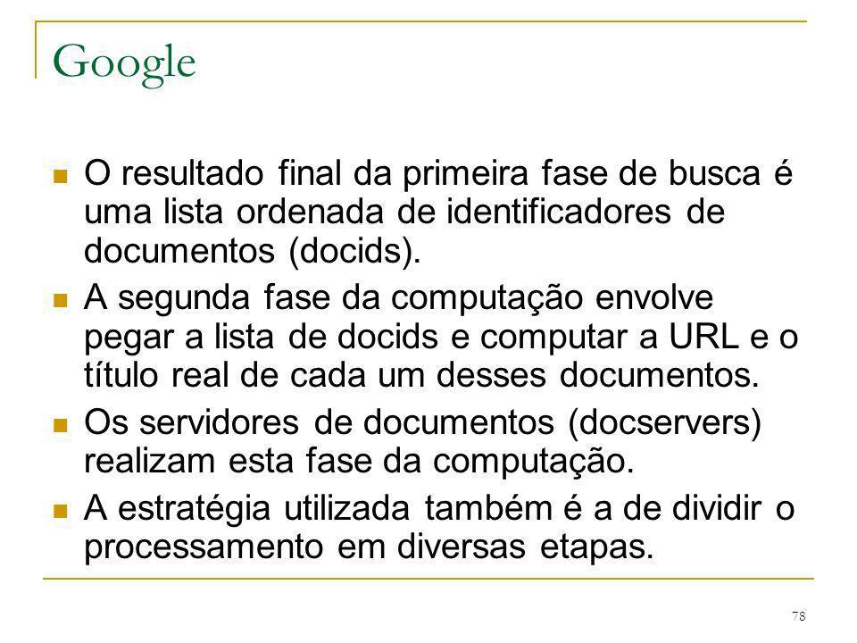 78 Google O resultado final da primeira fase de busca é uma lista ordenada de identificadores de documentos (docids). A segunda fase da computação env