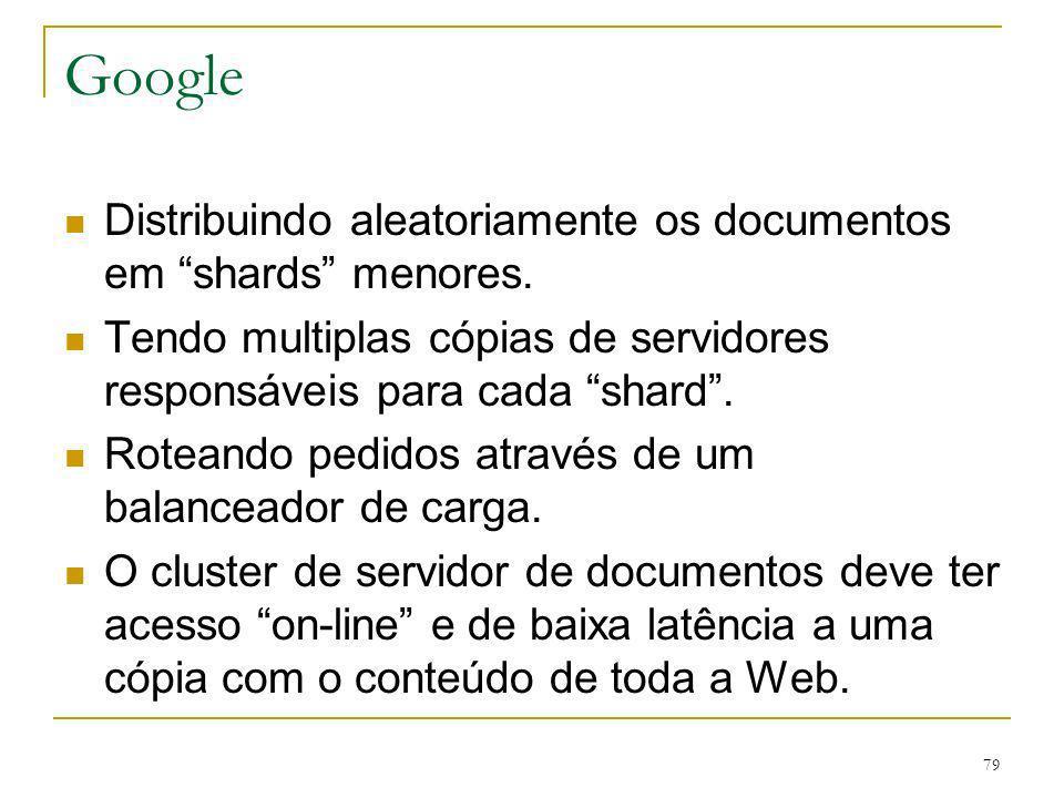79 Google Distribuindo aleatoriamente os documentos em shards menores. Tendo multiplas cópias de servidores responsáveis para cada shard. Roteando ped