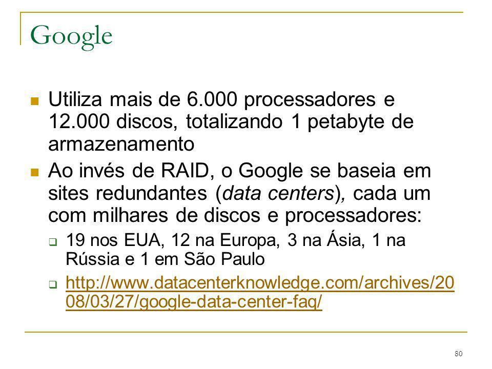 80 Google Utiliza mais de 6.000 processadores e 12.000 discos, totalizando 1 petabyte de armazenamento Ao invés de RAID, o Google se baseia em sites r