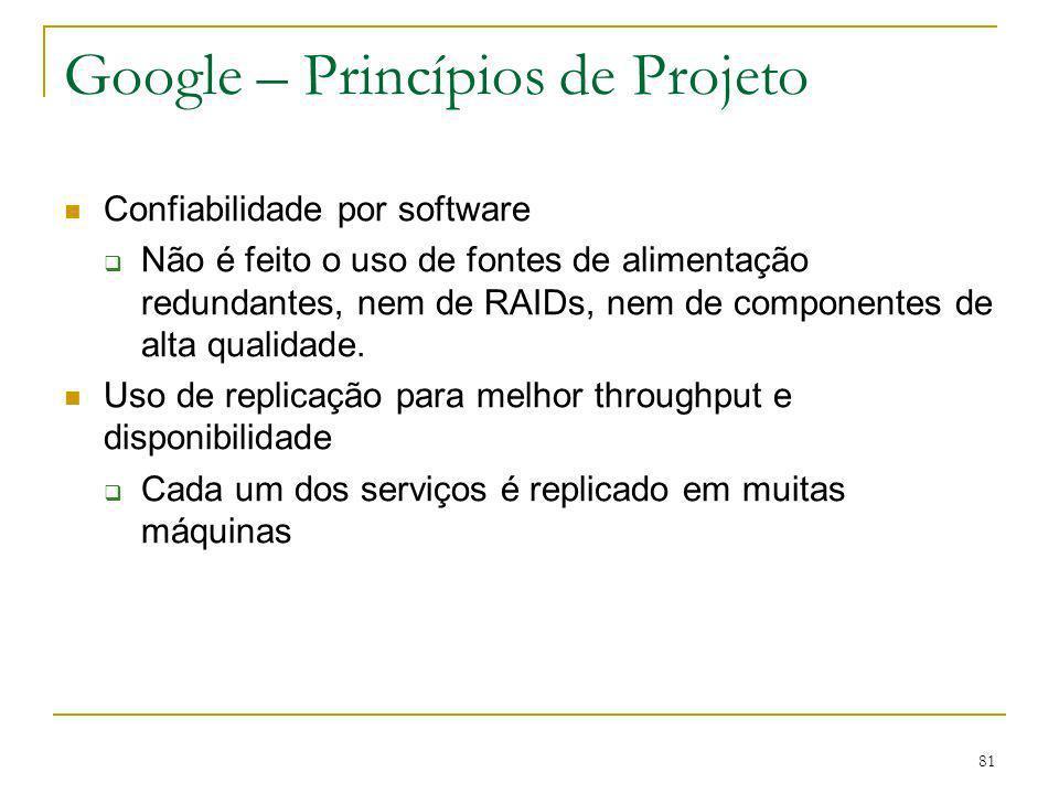 81 Google – Princípios de Projeto Confiabilidade por software Não é feito o uso de fontes de alimentação redundantes, nem de RAIDs, nem de componentes