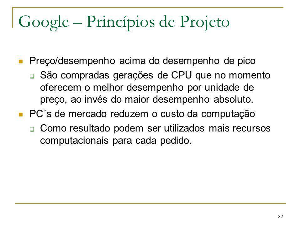 82 Google – Princípios de Projeto Preço/desempenho acima do desempenho de pico São compradas gerações de CPU que no momento oferecem o melhor desempen
