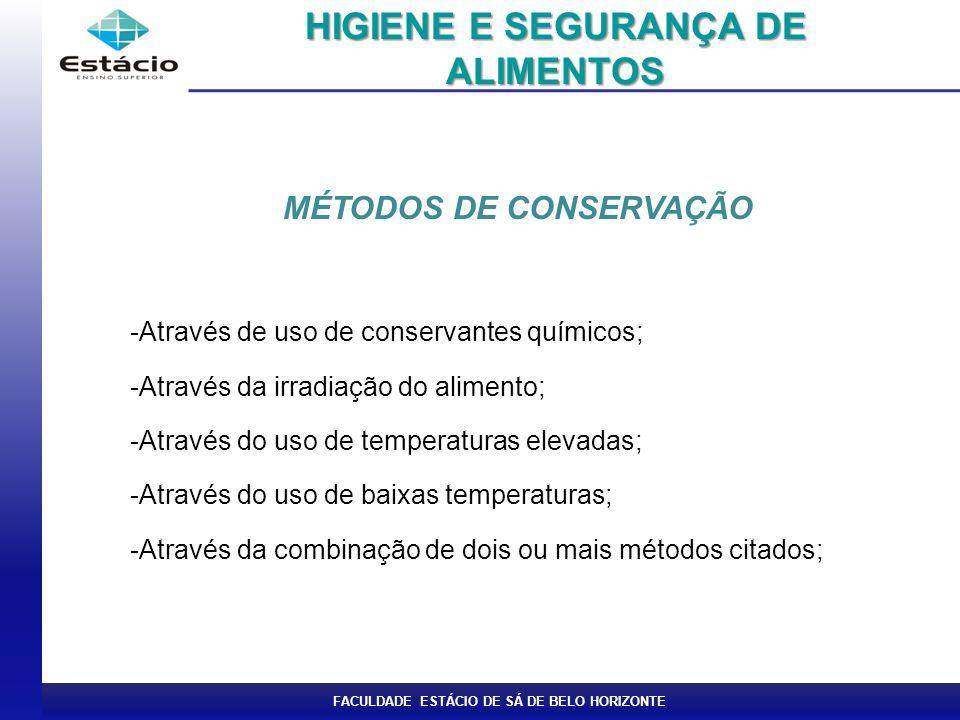 FACULDADE ESTÁCIO DE SÁ DE BELO HORIZONTE MÉTODOS DE CONSERVAÇÃO -Através de uso de conservantes químicos; -Através da irradiação do alimento; -Através do uso de temperaturas elevadas; -Através do uso de baixas temperaturas; -Através da combinação de dois ou mais métodos citados; HIGIENE E SEGURANÇA DE ALIMENTOS