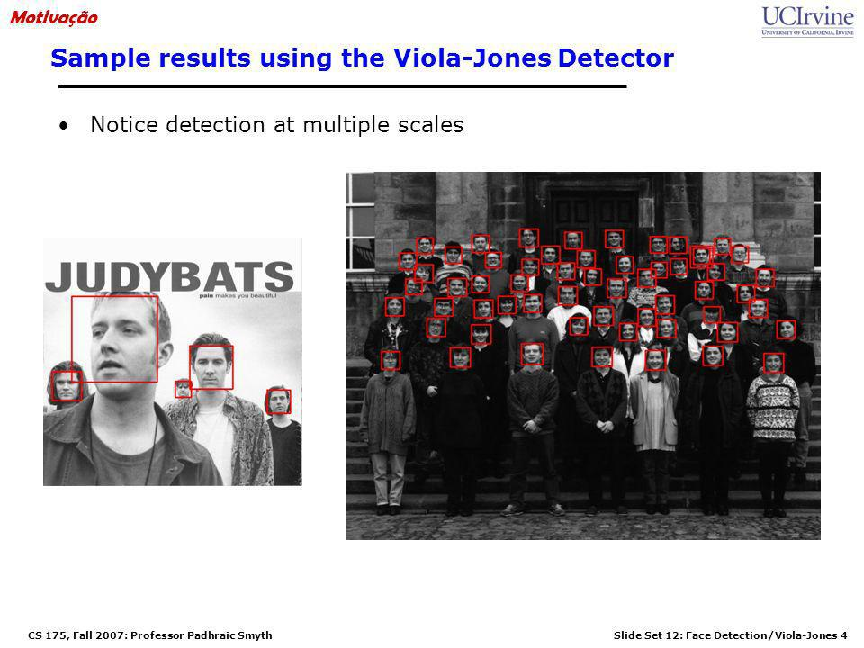 Slide Set 12: Face Detection/Viola-Jones 4 CS 175, Fall 2007: Professor Padhraic Smyth Sample results using the Viola-Jones Detector Notice detection