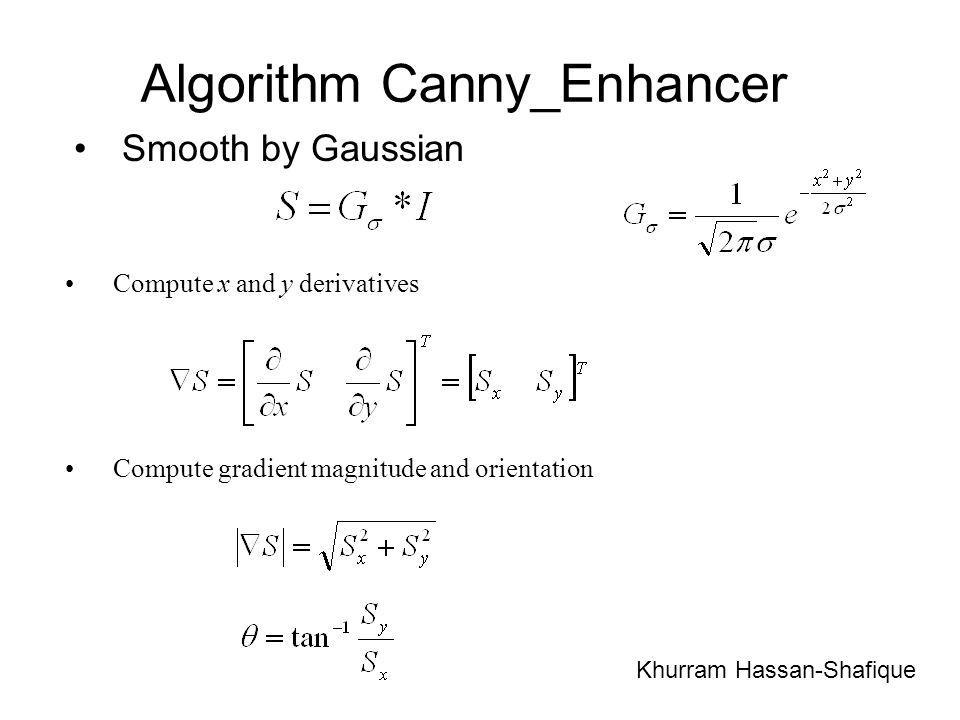 Algorithm Canny_Enhancer Smooth by Gaussian Khurram Hassan-Shafique Compute x and y derivatives Compute gradient magnitude and orientation