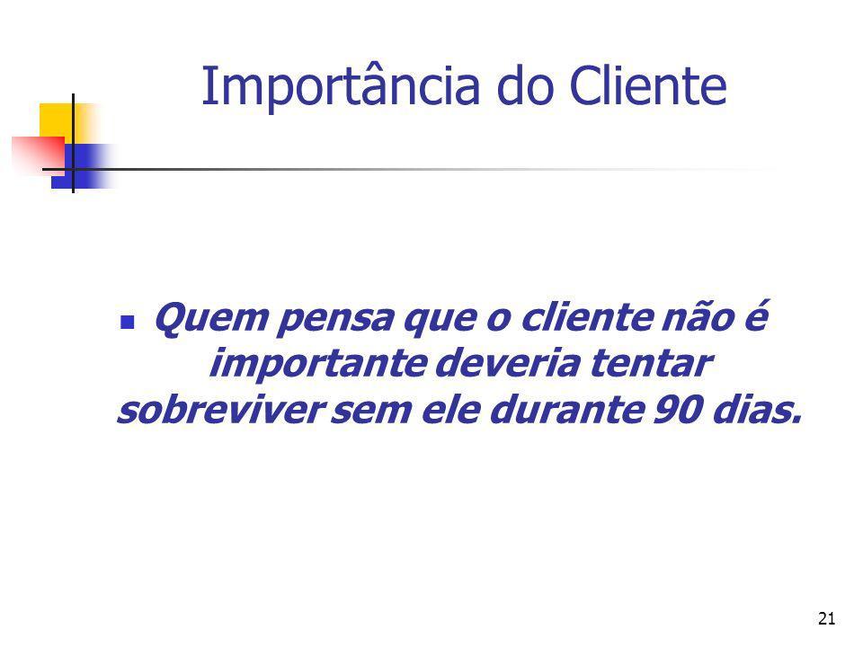 21 Importância do Cliente Quem pensa que o cliente não é importante deveria tentar sobreviver sem ele durante 90 dias.