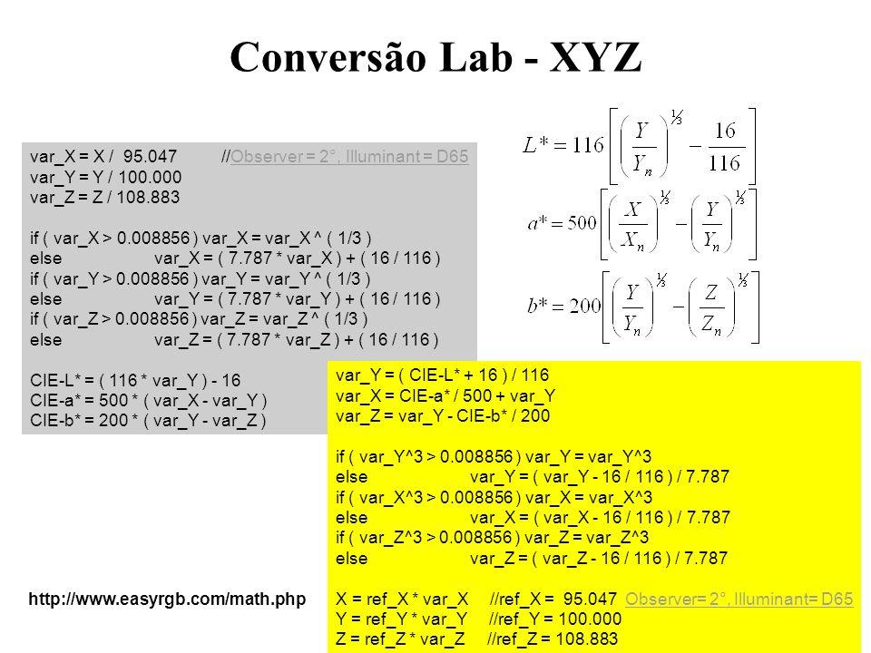 Conversão Lab - XYZ var_X = X / 95.047 //Observer = 2°, Illuminant = D65 var_Y = Y / 100.000 var_Z = Z / 108.883 if ( var_X > 0.008856 ) var_X = var_X