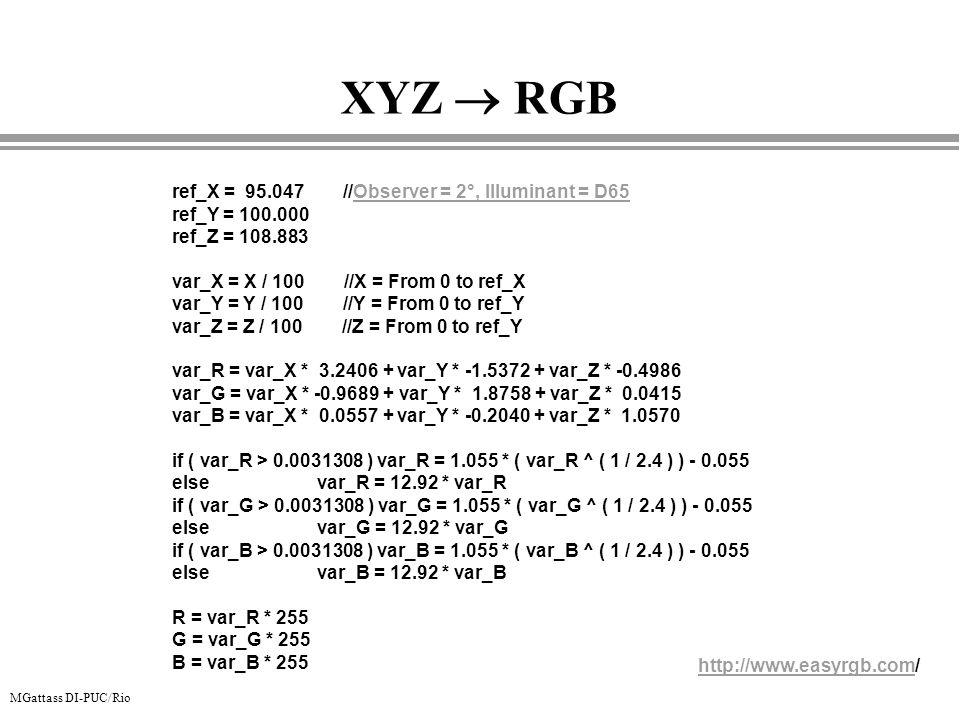 MGattass DI-PUC/Rio XYZ RGB ref_X = 95.047 //Observer = 2°, Illuminant = D65 ref_Y = 100.000 ref_Z = 108.883 var_X = X / 100 //X = From 0 to ref_X var
