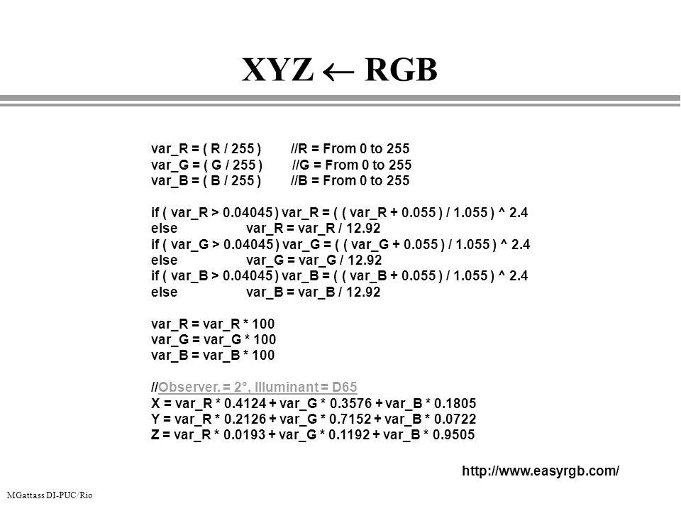 MGattass DI-PUC/Rio XYZ RGB var_R = ( R / 255 ) //R = From 0 to 255 var_G = ( G / 255 ) //G = From 0 to 255 var_B = ( B / 255 ) //B = From 0 to 255 if