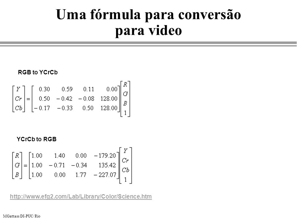 MGattass DI-PUC/Rio Uma fórmula para conversão para video RGB to YCrCb YCrCb to RGB http://www.efg2.com/Lab/Library/Color/Science.htm