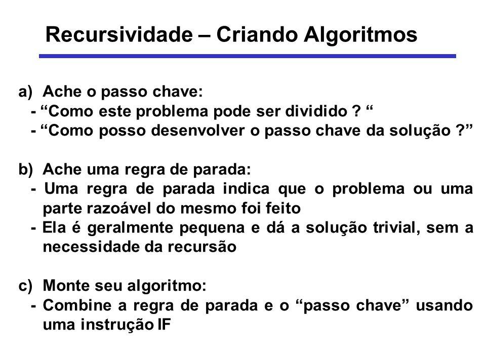 Recursividade – Criando Algoritmos a)Ache o passo chave: - Como este problema pode ser dividido ? - Como posso desenvolver o passo chave da solução ?