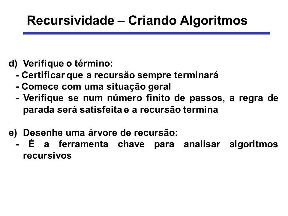Recursividade – Criando Algoritmos d)Verifique o término: - Certificar que a recursão sempre terminará - Comece com uma situação geral - Verifique se