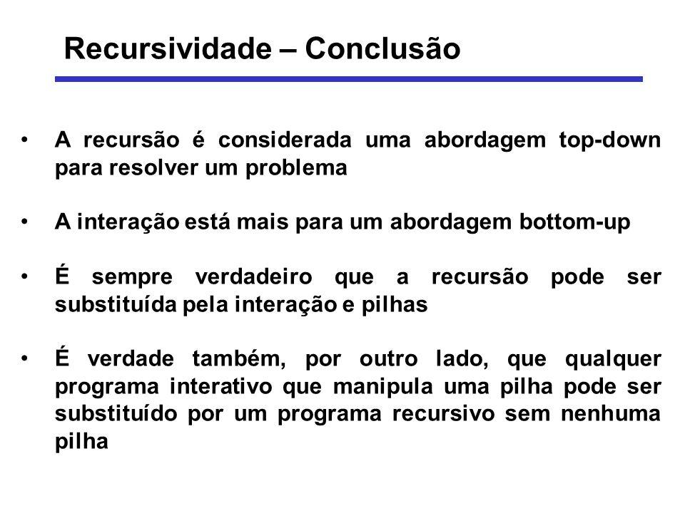 Recursividade – Conclusão A recursão é considerada uma abordagem top-down para resolver um problema A interação está mais para um abordagem bottom-up