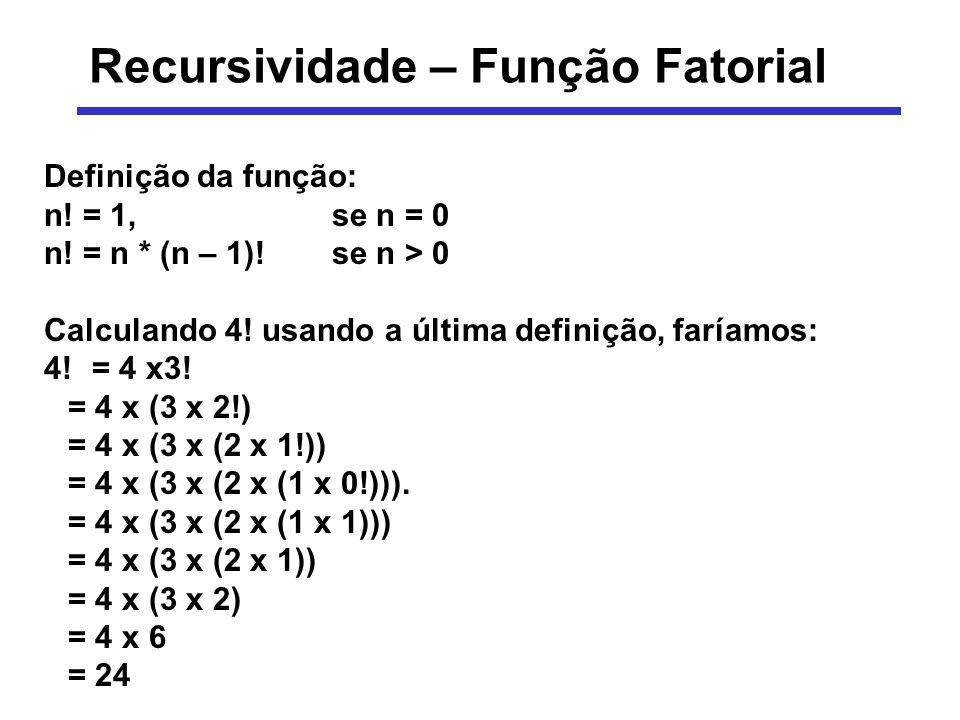 Recursividade – Função Fatorial Definição da função: n! = 1, se n = 0 n! = n * (n – 1)!se n > 0 Calculando 4! usando a última definição, faríamos: 4!=