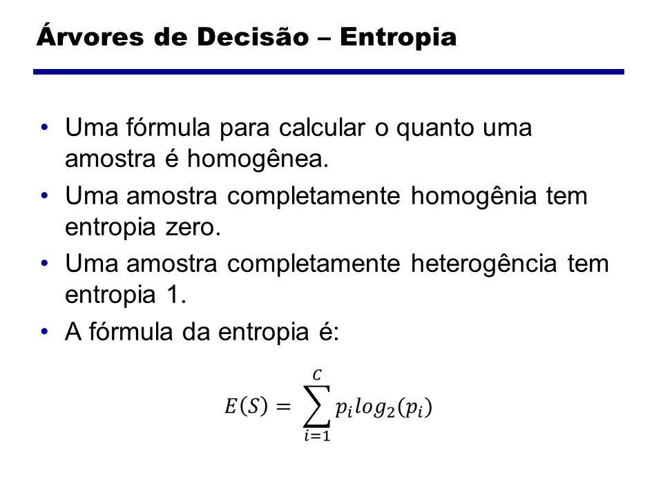 Árvores de Decisão – Entropia Uma fórmula para calcular o quanto uma amostra é homogênea. Uma amostra completamente homogênia tem entropia zero. Uma a