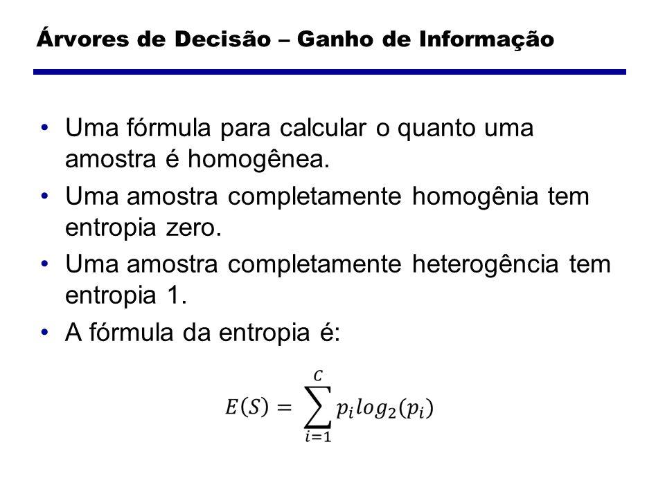 Árvores de Decisão – Ganho de Informação Uma fórmula para calcular o quanto uma amostra é homogênea. Uma amostra completamente homogênia tem entropia