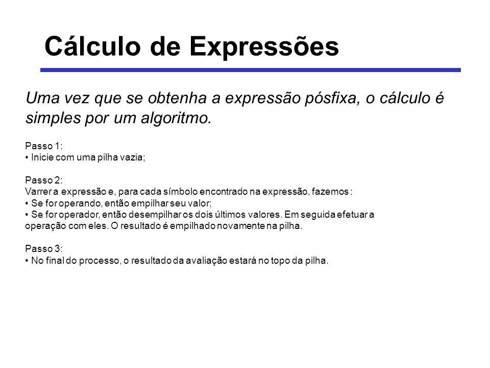 Cálculo de Expressões Uma vez que se obtenha a expressão pósfixa, o cálculo é simples por um algoritmo. Passo 1: Inicie com uma pilha vazia; Passo 2: