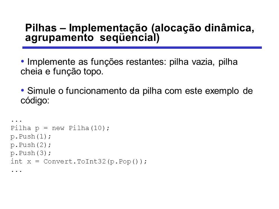 Pilhas – Implementação (alocação dinâmica, agrupamento seqüencial) Implemente as funções restantes: pilha vazia, pilha cheia e função topo. Simule o f