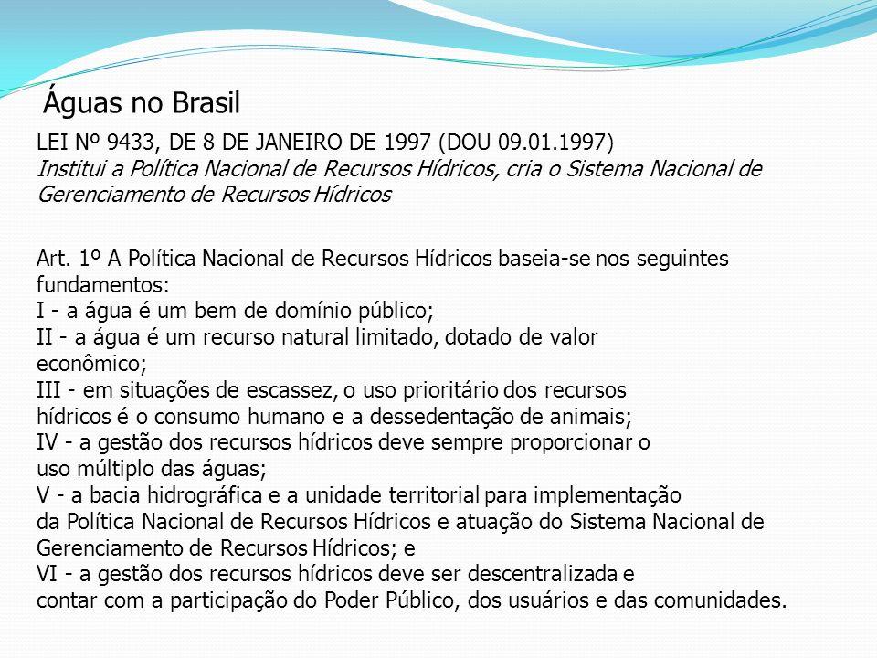 Águas no Brasil LEI Nº 9433, DE 8 DE JANEIRO DE 1997 (DOU 09.01.1997) Institui a Política Nacional de Recursos Hídricos, cria o Sistema Nacional de Ge