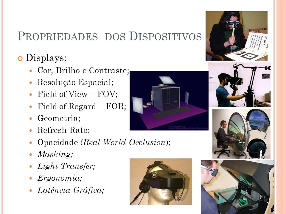P ROPRIEDADES DOS D ISPOSITIVOS Displays: Cor, Brilho e Contraste; Resolução Espacial; Field of View – FOV; Field of Regard – FOR; Geometria; Refresh Rate; Opacidade ( Real World Occlusion ); Masking; Light Transfer; Ergonomia; Latência Gráfica;