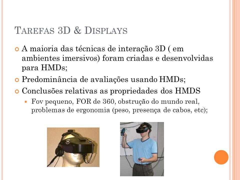 T AREFAS 3D & D ISPLAYS A maioria das técnicas de interação 3D ( em ambientes imersivos) foram criadas e desenvolvidas para HMDs; Predominância de ava