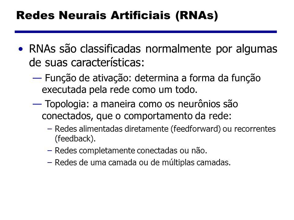 Redes Neurais Artificiais (RNAs) RNAs são classificadas normalmente por algumas de suas características: Função de ativação: determina a forma da função executada pela rede como um todo.