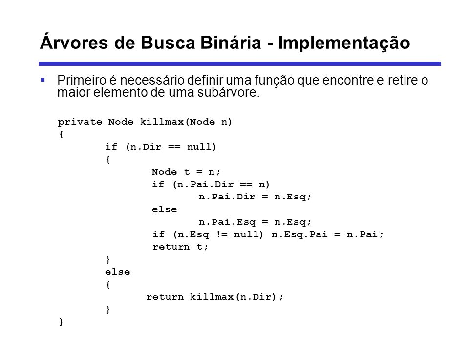 Árvores de Busca Binária - Implementação Primeiro é necessário definir uma função que encontre e retire o maior elemento de uma subárvore. private Nod