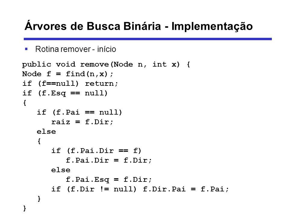 Árvores de Busca Binária - Implementação Rotina remover - início public void remove(Node n, int x) { Node f = find(n,x); if (f==null) return; if (f.Es