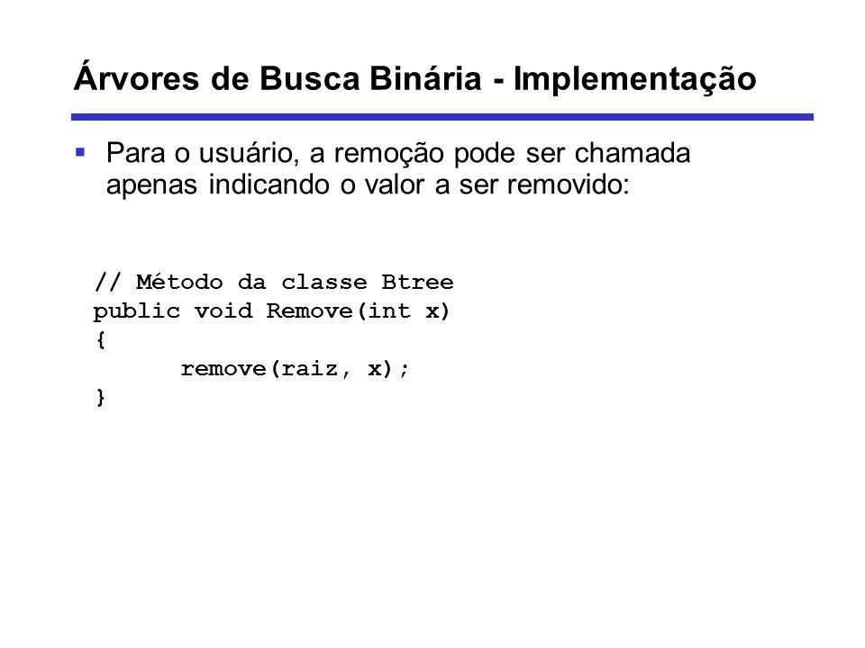 Árvores de Busca Binária - Implementação Para o usuário, a remoção pode ser chamada apenas indicando o valor a ser removido: // Método da classe Btree