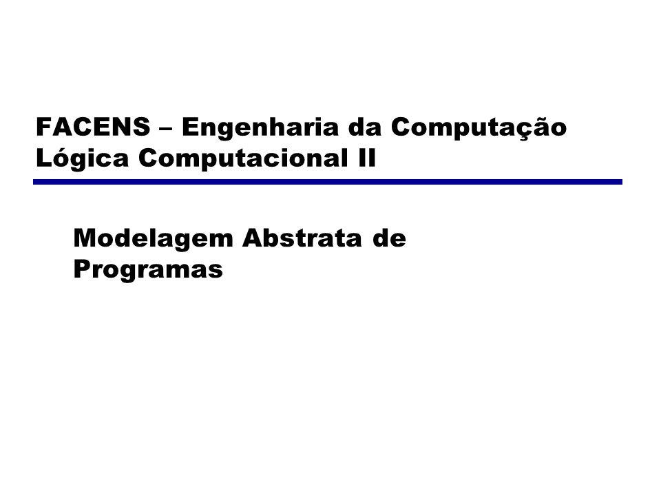 FACENS – Engenharia da Computação Lógica Computacional II Modelagem Abstrata de Programas
