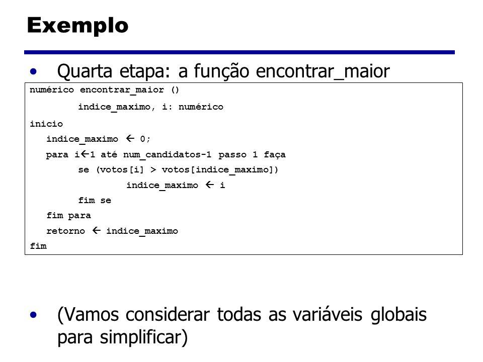 Exemplo Quarta etapa: a função encontrar_maior (Vamos considerar todas as variáveis globais para simplificar) numérico encontrar_maior () indice_maximo, i: numérico inicio indice_maximo 0; para i 1 até num_candidatos-1 passo 1 faça se (votos[i] > votos[indice_maximo]) indice_maximo i fim se fim para retorno indice_maximo fim