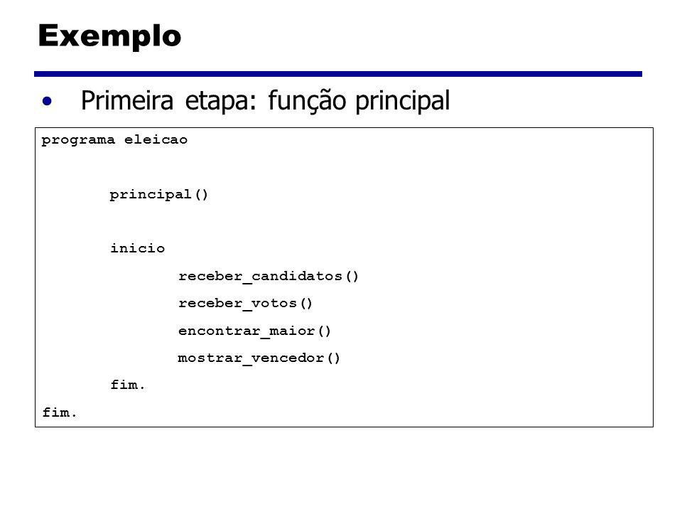 Exemplo Primeira etapa: função principal programa eleicao principal() inicio receber_candidatos() receber_votos() encontrar_maior() mostrar_vencedor() fim.