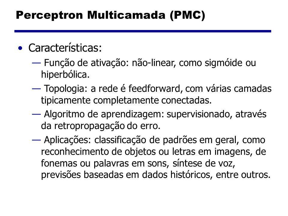 Perceptron Multicamada (PMC) Características: Função de ativação: não-linear, como sigmóide ou hiperbólica. Topologia: a rede é feedforward, com vária