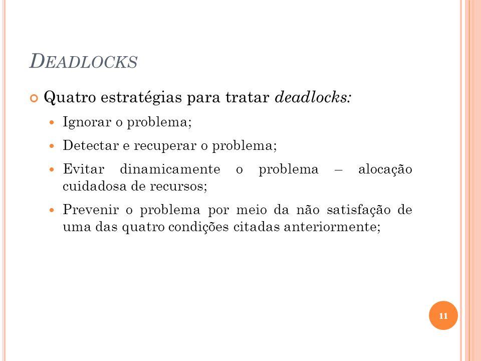 D EADLOCKS Quatro estratégias para tratar deadlocks: Ignorar o problema; Detectar e recuperar o problema; Evitar dinamicamente o problema – alocação c