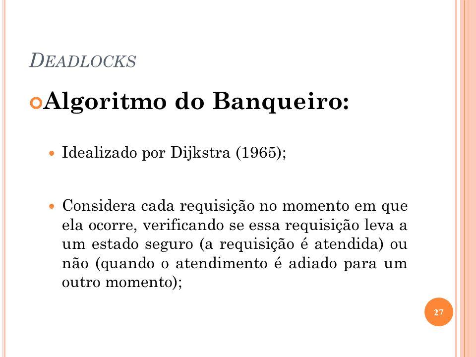 D EADLOCKS Algoritmo do Banqueiro: Idealizado por Dijkstra (1965); Considera cada requisição no momento em que ela ocorre, verificando se essa requisi