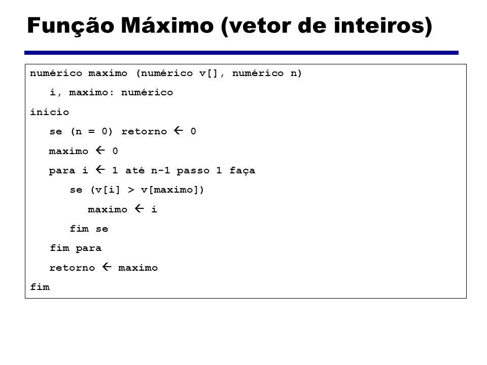 Função Mínimo (vetor de inteiros) numérico minimo (numérico v[], numérico n) i, minimo: numérico inicio se (n = 0) retorno 0 minimo 0 para i 1 até n-1 passo 1 faça se (v[i] < v[minimo]) minimo i fim se fim para retorno minimo fim