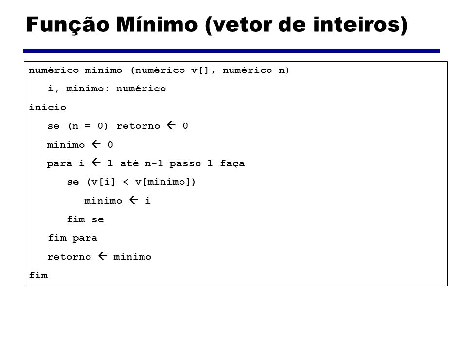 Função Pesquisa (vetor de inteiros) numérico pesquisa (numérico alvo, numérico v[], numérico n) i: numérico inicio para i 0 até n-1 passo 1 faça se (v[i] = alvo) retorno i fim se fim para retorno -1 fim